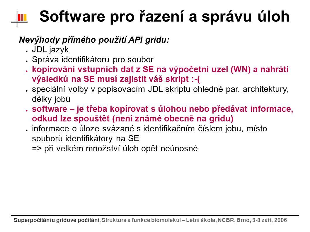 Superpočítání a gridové počítání, Struktura a funkce biomolekul – Letní škola, NCBR, Brno, 3-8 září, 2006 Software pro řazení a správu úloh Nevýhody přímého použití API gridu: ● JDL jazyk ● Správa identifikátoru pro soubor ● kopírování vstupních dat z SE na výpočetní uzel (WN) a nahrátí výsledků na SE musí zajistit váš skript :-( ● speciální volby v popisovacím JDL skriptu ohledně par.