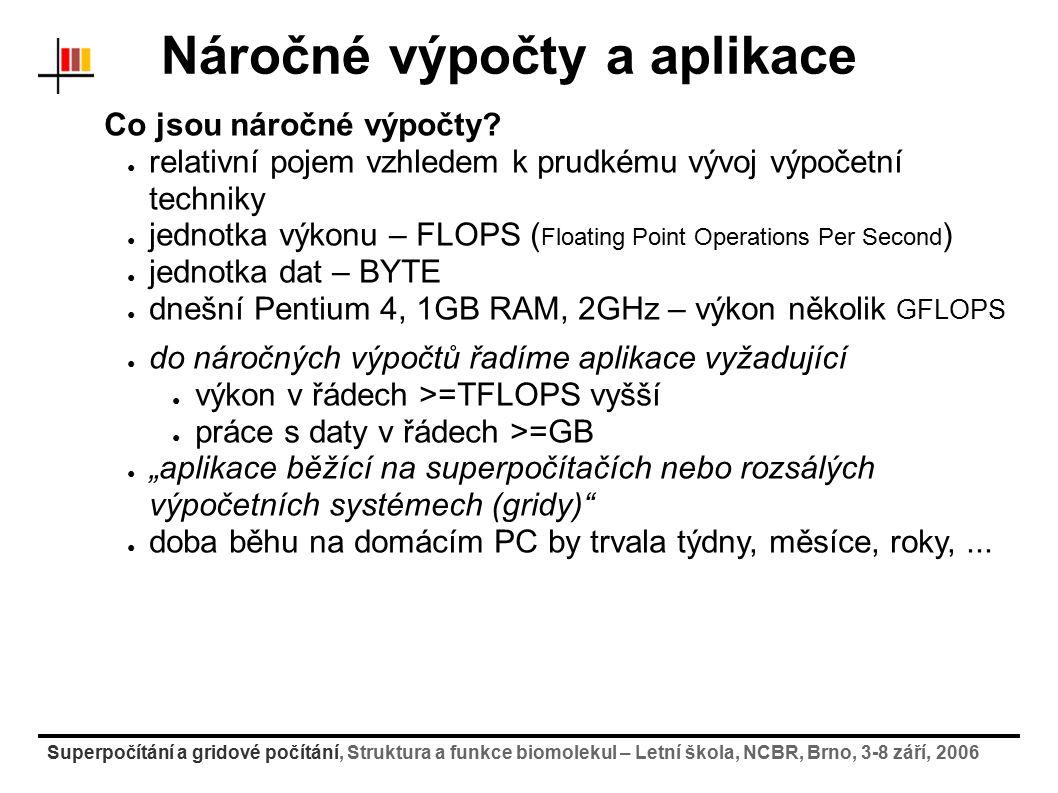 Superpočítání a gridové počítání, Struktura a funkce biomolekul – Letní škola, NCBR, Brno, 3-8 září, 2006 Gridové systémy a práce v nich příklad gridu: Enabling Grid for E-sciencE (EGEE2) ● http://egee.cesnet.cz (informace o projektu)http://egee.cesnet.cz ● mezinárodní projekt Evropské Unie (CESNET za ČR - VOCE) ● celoevropská gridová infrastruktura pro vědeckou komunitu i průmysl (>30 zemí, 100 organizací) pilotní aplikace: ● HEP (High Energy Physics) – zpracování a analýza dat z experimentů částicové fyziky (Atlas, CMS, Alice, LHCb,...) ● výpočetně-chemické simulace biologických systémů ● biomedicínské gridy ● zpracování bioinformatikých a lékařských dat