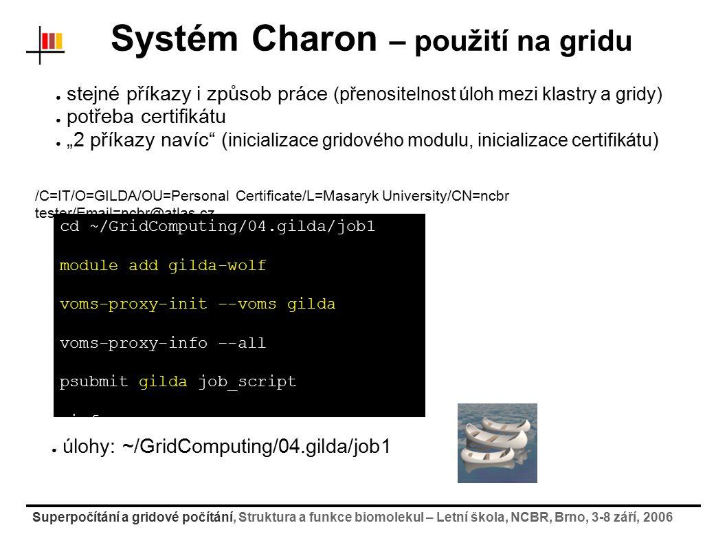"""Superpočítání a gridové počítání, Struktura a funkce biomolekul – Letní škola, NCBR, Brno, 3-8 září, 2006 Systém Charon – použití na gridu ● stejné příkazy i způsob práce (přenositelnost úloh mezi klastry a gridy) ● potřeba certifikátu ● """"2 příkazy navíc ( inicializace gridového modulu, inicializace certifikátu ) cd ~/GridComputing/04.gilda/job1 module add gilda-wolf voms-proxy-init --voms gilda voms-proxy-info --all psubmit gilda job_script pinfo psync /C=IT/O=GILDA/OU=Personal Certificate/L=Masaryk University/CN=ncbr tester/Email=ncbr@atlas.cz ● úlohy: ~/GridComputing/04.gilda/job1"""