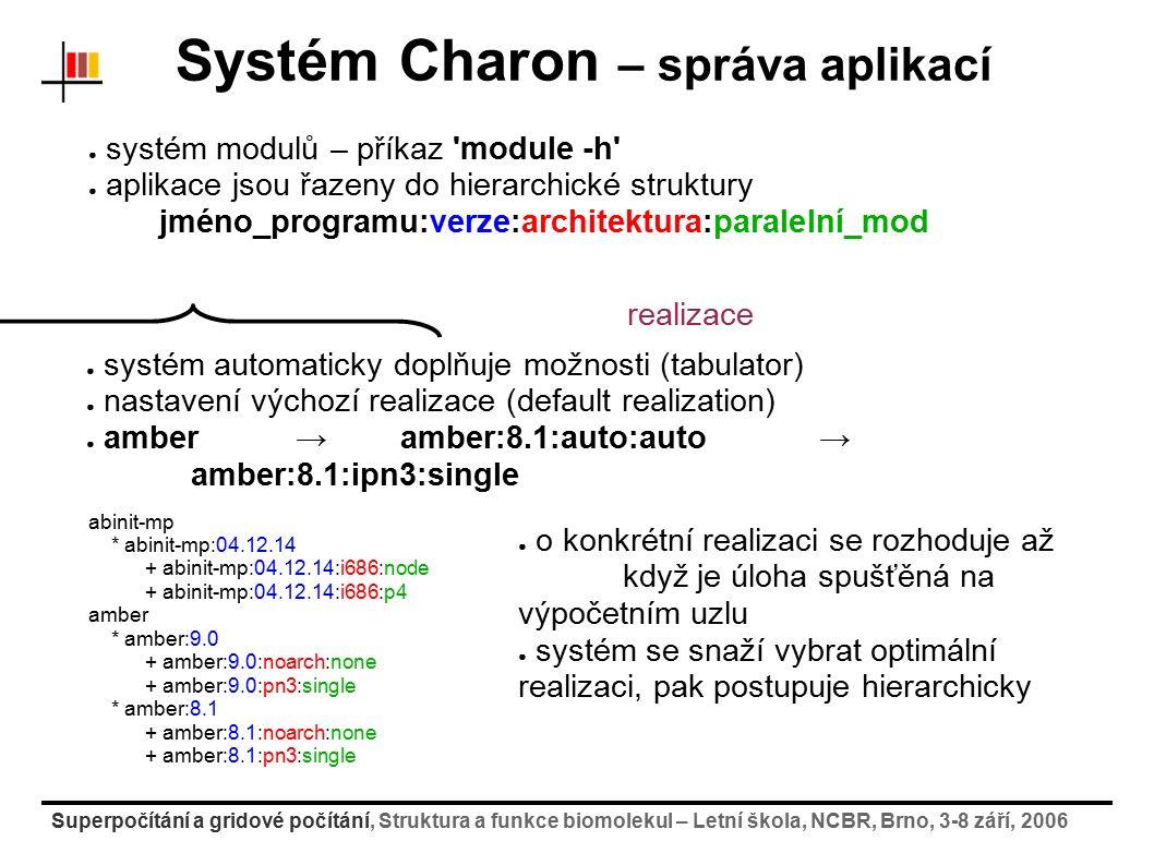 Superpočítání a gridové počítání, Struktura a funkce biomolekul – Letní škola, NCBR, Brno, 3-8 září, 2006 Systém Charon – správa aplikací ● systém modulů – příkaz module -h ● aplikace jsou řazeny do hierarchické struktury jméno_programu:verze:architektura:paralelní_mod abinit-mp * abinit-mp:04.12.14 + abinit-mp:04.12.14:i686:node + abinit-mp:04.12.14:i686:p4 amber * amber:9.0 + amber:9.0:noarch:none + amber:9.0:pn3:single * amber:8.1 + amber:8.1:noarch:none + amber:8.1:pn3:single ● systém automaticky doplňuje možnosti (tabulator) ● nastavení výchozí realizace (default realization) ● amber → amber:8.1:auto:auto → amber:8.1:ipn3:single realizace ● o konkrétní realizaci se rozhoduje až když je úloha spušťěná na výpočetním uzlu ● systém se snaží vybrat optimální realizaci, pak postupuje hierarchicky