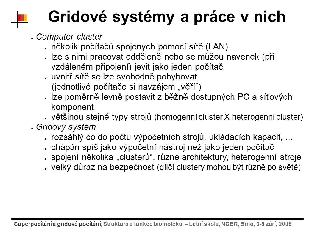 Superpočítání a gridové počítání, Struktura a funkce biomolekul – Letní škola, NCBR, Brno, 3-8 září, 2006 Software pro řazení a správu úloh [petrek@skirit petrek]$ qstat Job id Name User Time Use S Queue ---------------- ---------- --------- -------- - ----- 138034.skirit-f tri_2fsm zeleny 68:49:00 Q long 138035.skirit-f tri_3fsm zeleny 188:01:0 Q long 138036.skirit-f tri_4fsm zeleny 99:39:18 Q long 138195.skirit-f opt1 jsebera 107:21:3 Q long 139206.skirit-f jedu sponer 621:11:3 R ncbr 139731.skirit-f a2:=24 hornak 531:31:2 R iti 140366.skirit-f 24t5p.run vrbka 1109:53: R parallel 142457.skirit-f S011 petrek 05:22:49 C cpmd 142562.skirit-f m2sr soliman 28:24:05 R cpmd 142606.skirit-f test petrek 0 Q normal PBS – Portable Batch System (dávkový systém pro klastry) ● Informace o úlohách režimy úlohy: Q (naplánovaná) => R (running) => E (end) => C (completed) ● smazání z fronty ve stavu Q: [petrek@skirit petrek]$ qdel 142606