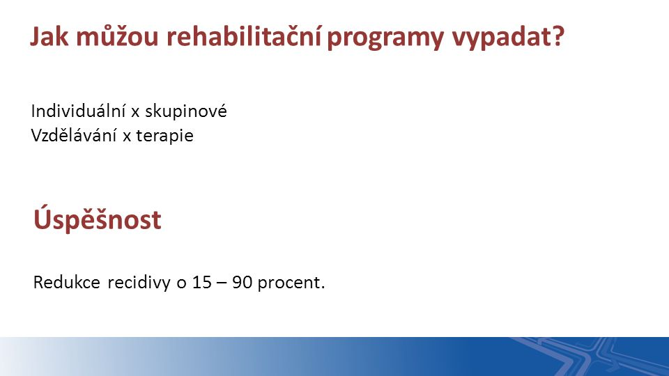 Individuální x skupinové Vzdělávání x terapie Jak můžou rehabilitační programy vypadat? Úspěšnost Redukce recidivy o 15 – 90 procent.