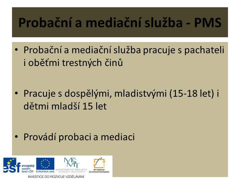 Probační a mediační služba - PMS Probační a mediační služba pracuje s pachateli i oběťmi trestných činů Pracuje s dospělými, mladistvými (15-18 let) i dětmi mladší 15 let Provádí probaci a mediaci