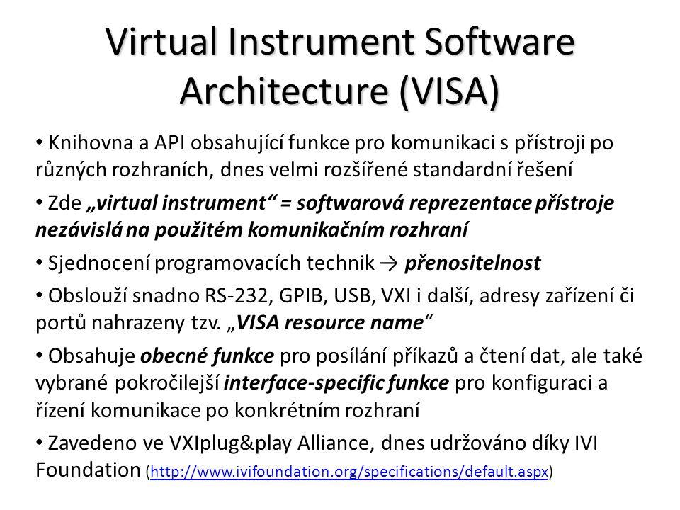 """Virtual Instrument Software Architecture (VISA) Knihovna a API obsahující funkce pro komunikaci s přístroji po různých rozhraních, dnes velmi rozšířené standardní řešení Zde """"virtual instrument = softwarová reprezentace přístroje nezávislá na použitém komunikačním rozhraní Sjednocení programovacích technik → přenositelnost Obslouží snadno RS-232, GPIB, USB, VXI i další, adresy zařízení či portů nahrazeny tzv."""