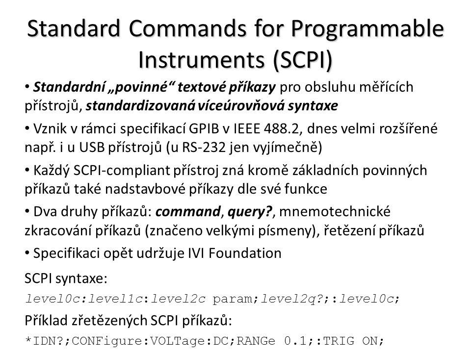 """Standard Commands for Programmable Instruments (SCPI) Standardní """"povinné textové příkazy pro obsluhu měřících přístrojů, standardizovaná víceúrovňová syntaxe Vznik v rámci specifikací GPIB v IEEE 488.2, dnes velmi rozšířené např."""