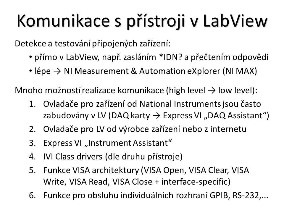 """Komunikace s přístroji v LabView Mnoho možností realizace komunikace (high level → low level): 1.Ovladače pro zařízení od National Instruments jsou často zabudovány v LV (DAQ karty → Express VI """"DAQ Assistant ) 2.Ovladače pro LV od výrobce zařízení nebo z internetu 3.Express VI """"Instrument Assistant 4.IVI Class drivers (dle druhu přístroje) 5.Funkce VISA architektury (VISA Open, VISA Clear, VISA Write, VISA Read, VISA Close + interface-specific) 6.Funkce pro obsluhu individuálních rozhraní GPIB, RS-232,..."""