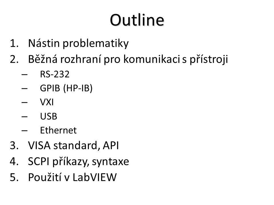 Outline 1.Nástin problematiky 2.Běžná rozhraní pro komunikaci s přístroji – RS-232 – GPIB (HP-IB) – VXI – USB – Ethernet 3.VISA standard, API 4.SCPI příkazy, syntaxe 5.Použití v LabVIEW