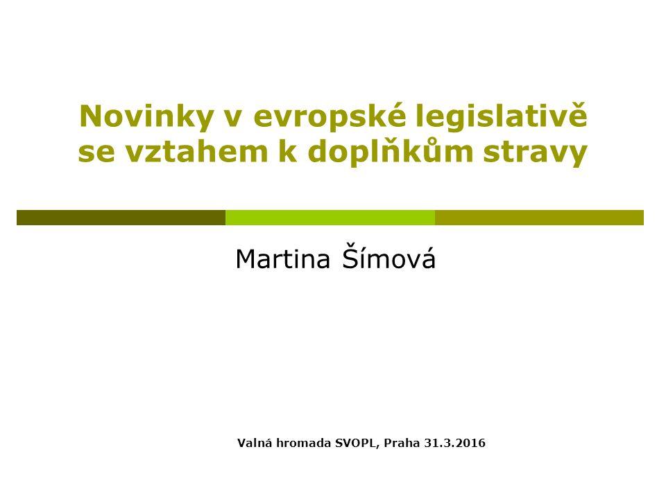Novinky v evropské legislativě se vztahem k doplňkům stravy Martina Šímová Valná hromada SVOPL, Praha 31.3.2016