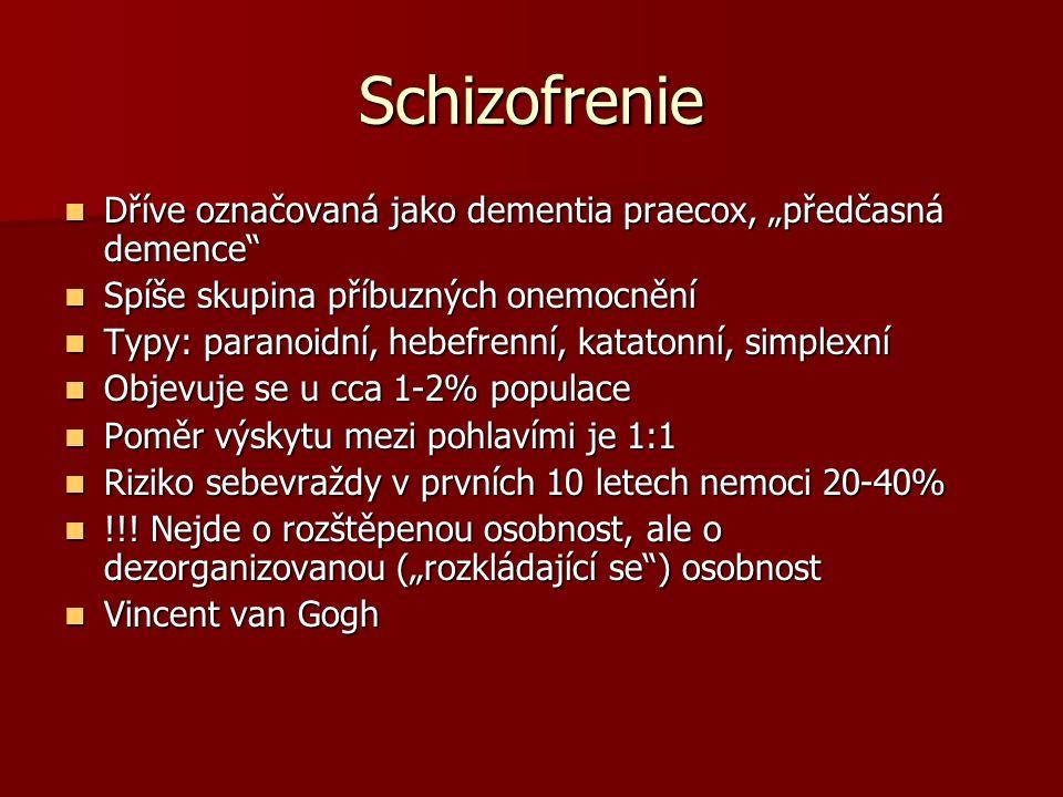 """Schizofrenie Dříve označovaná jako dementia praecox, """"předčasná demence Dříve označovaná jako dementia praecox, """"předčasná demence Spíše skupina příbuzných onemocnění Spíše skupina příbuzných onemocnění Typy: paranoidní, hebefrenní, katatonní, simplexní Typy: paranoidní, hebefrenní, katatonní, simplexní Objevuje se u cca 1-2% populace Objevuje se u cca 1-2% populace Poměr výskytu mezi pohlavími je 1:1 Poměr výskytu mezi pohlavími je 1:1 Riziko sebevraždy v prvních 10 letech nemoci 20-40% Riziko sebevraždy v prvních 10 letech nemoci 20-40% !!."""
