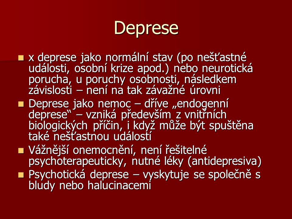 """Deprese x deprese jako normální stav (po nešťastné události, osobní krize apod.) nebo neurotická porucha, u poruchy osobnosti, následkem závislosti – není na tak závažné úrovni x deprese jako normální stav (po nešťastné události, osobní krize apod.) nebo neurotická porucha, u poruchy osobnosti, následkem závislosti – není na tak závažné úrovni Deprese jako nemoc – dříve """"endogenní deprese – vzniká především z vnitřních biologických příčin, i když může být spuštěna také nešťastnou událostí Deprese jako nemoc – dříve """"endogenní deprese – vzniká především z vnitřních biologických příčin, i když může být spuštěna také nešťastnou událostí Vážnější onemocnění, není řešitelné psychoterapeuticky, nutné léky (antidepresiva) Vážnější onemocnění, není řešitelné psychoterapeuticky, nutné léky (antidepresiva) Psychotická deprese – vyskytuje se společně s bludy nebo halucinacemi Psychotická deprese – vyskytuje se společně s bludy nebo halucinacemi"""
