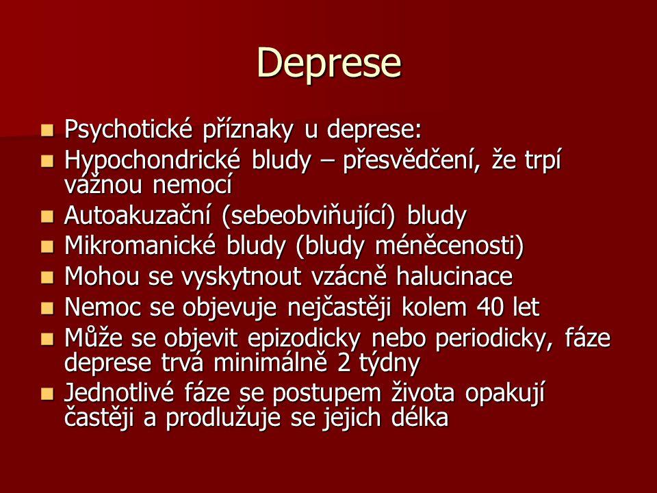 Deprese Psychotické příznaky u deprese: Psychotické příznaky u deprese: Hypochondrické bludy – přesvědčení, že trpí vážnou nemocí Hypochondrické bludy – přesvědčení, že trpí vážnou nemocí Autoakuzační (sebeobviňující) bludy Autoakuzační (sebeobviňující) bludy Mikromanické bludy (bludy méněcenosti) Mikromanické bludy (bludy méněcenosti) Mohou se vyskytnout vzácně halucinace Mohou se vyskytnout vzácně halucinace Nemoc se objevuje nejčastěji kolem 40 let Nemoc se objevuje nejčastěji kolem 40 let Může se objevit epizodicky nebo periodicky, fáze deprese trvá minimálně 2 týdny Může se objevit epizodicky nebo periodicky, fáze deprese trvá minimálně 2 týdny Jednotlivé fáze se postupem života opakují častěji a prodlužuje se jejich délka Jednotlivé fáze se postupem života opakují častěji a prodlužuje se jejich délka