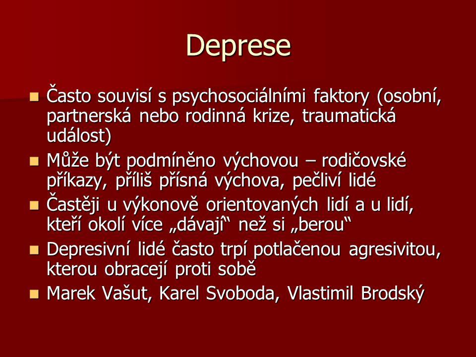 """Deprese Často souvisí s psychosociálními faktory (osobní, partnerská nebo rodinná krize, traumatická událost) Často souvisí s psychosociálními faktory (osobní, partnerská nebo rodinná krize, traumatická událost) Může být podmíněno výchovou – rodičovské příkazy, příliš přísná výchova, pečliví lidé Může být podmíněno výchovou – rodičovské příkazy, příliš přísná výchova, pečliví lidé Častěji u výkonově orientovaných lidí a u lidí, kteří okolí více """"dávají než si """"berou Častěji u výkonově orientovaných lidí a u lidí, kteří okolí více """"dávají než si """"berou Depresivní lidé často trpí potlačenou agresivitou, kterou obracejí proti sobě Depresivní lidé často trpí potlačenou agresivitou, kterou obracejí proti sobě Marek Vašut, Karel Svoboda, Vlastimil Brodský Marek Vašut, Karel Svoboda, Vlastimil Brodský"""