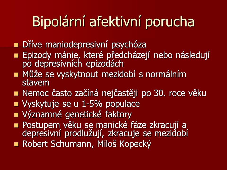 Bipolární afektivní porucha Dříve maniodepresivní psychóza Dříve maniodepresivní psychóza Epizody mánie, které předcházejí nebo následují po depresivních epizodách Epizody mánie, které předcházejí nebo následují po depresivních epizodách Může se vyskytnout mezidobí s normálním stavem Může se vyskytnout mezidobí s normálním stavem Nemoc často začíná nejčastěji po 30.