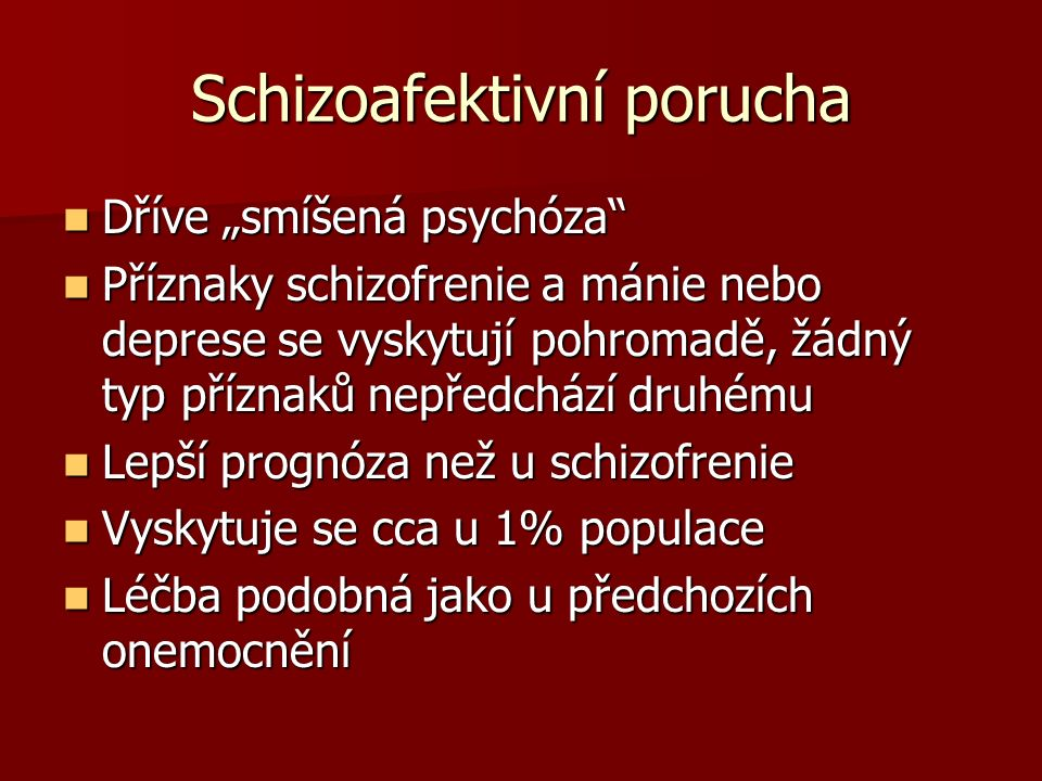 """Schizoafektivní porucha Dříve """"smíšená psychóza Dříve """"smíšená psychóza Příznaky schizofrenie a mánie nebo deprese se vyskytují pohromadě, žádný typ příznaků nepředchází druhému Příznaky schizofrenie a mánie nebo deprese se vyskytují pohromadě, žádný typ příznaků nepředchází druhému Lepší prognóza než u schizofrenie Lepší prognóza než u schizofrenie Vyskytuje se cca u 1% populace Vyskytuje se cca u 1% populace Léčba podobná jako u předchozích onemocnění Léčba podobná jako u předchozích onemocnění"""