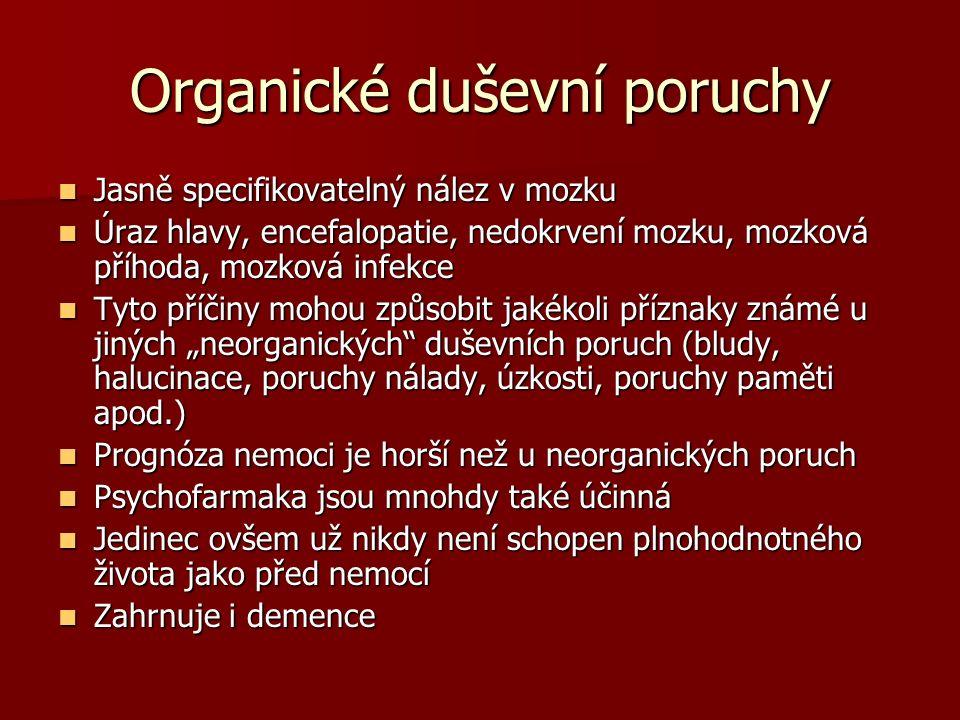 """Organické duševní poruchy Jasně specifikovatelný nález v mozku Jasně specifikovatelný nález v mozku Úraz hlavy, encefalopatie, nedokrvení mozku, mozková příhoda, mozková infekce Úraz hlavy, encefalopatie, nedokrvení mozku, mozková příhoda, mozková infekce Tyto příčiny mohou způsobit jakékoli příznaky známé u jiných """"neorganických duševních poruch (bludy, halucinace, poruchy nálady, úzkosti, poruchy paměti apod.) Tyto příčiny mohou způsobit jakékoli příznaky známé u jiných """"neorganických duševních poruch (bludy, halucinace, poruchy nálady, úzkosti, poruchy paměti apod.) Prognóza nemoci je horší než u neorganických poruch Prognóza nemoci je horší než u neorganických poruch Psychofarmaka jsou mnohdy také účinná Psychofarmaka jsou mnohdy také účinná Jedinec ovšem už nikdy není schopen plnohodnotného života jako před nemocí Jedinec ovšem už nikdy není schopen plnohodnotného života jako před nemocí Zahrnuje i demence Zahrnuje i demence"""