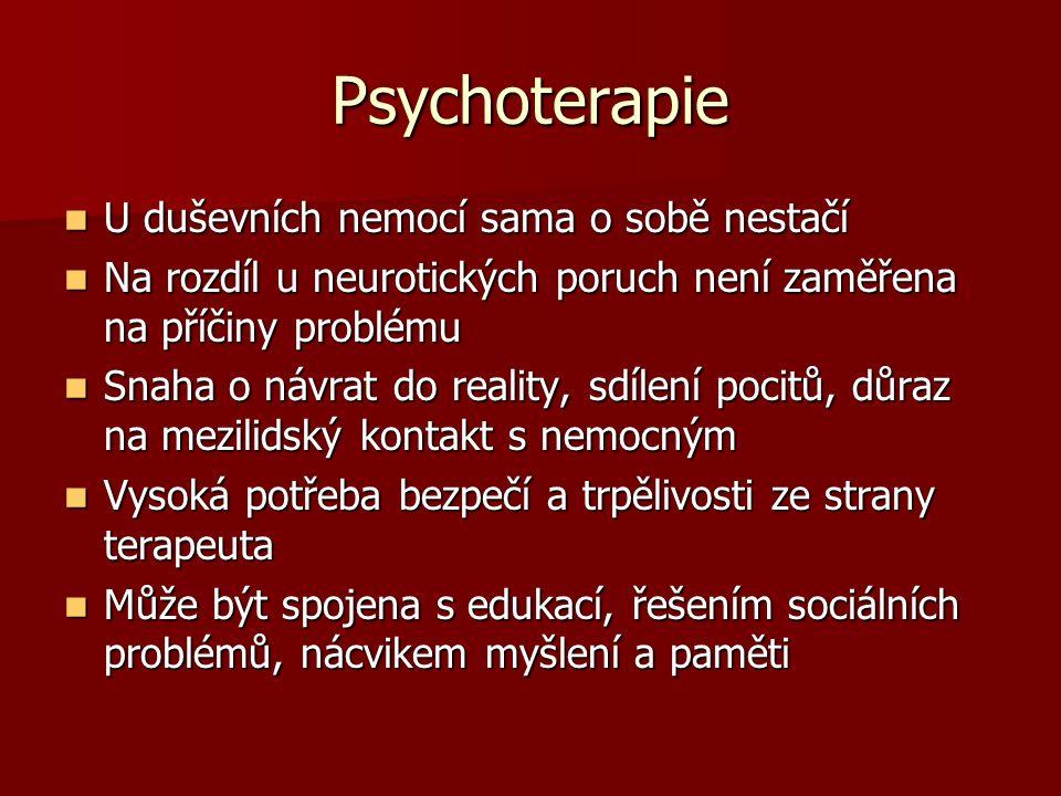 Psychoterapie U duševních nemocí sama o sobě nestačí U duševních nemocí sama o sobě nestačí Na rozdíl u neurotických poruch není zaměřena na příčiny problému Na rozdíl u neurotických poruch není zaměřena na příčiny problému Snaha o návrat do reality, sdílení pocitů, důraz na mezilidský kontakt s nemocným Snaha o návrat do reality, sdílení pocitů, důraz na mezilidský kontakt s nemocným Vysoká potřeba bezpečí a trpělivosti ze strany terapeuta Vysoká potřeba bezpečí a trpělivosti ze strany terapeuta Může být spojena s edukací, řešením sociálních problémů, nácvikem myšlení a paměti Může být spojena s edukací, řešením sociálních problémů, nácvikem myšlení a paměti