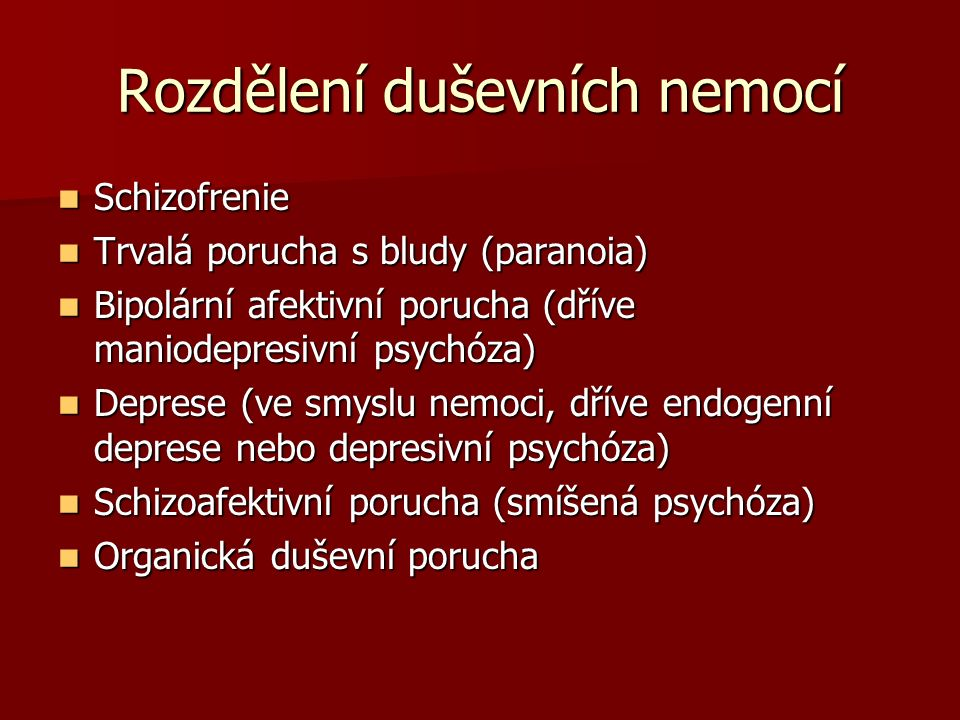 Rozdělení duševních nemocí Schizofrenie Schizofrenie Trvalá porucha s bludy (paranoia) Trvalá porucha s bludy (paranoia) Bipolární afektivní porucha (dříve maniodepresivní psychóza) Bipolární afektivní porucha (dříve maniodepresivní psychóza) Deprese (ve smyslu nemoci, dříve endogenní deprese nebo depresivní psychóza) Deprese (ve smyslu nemoci, dříve endogenní deprese nebo depresivní psychóza) Schizoafektivní porucha (smíšená psychóza) Schizoafektivní porucha (smíšená psychóza) Organická duševní porucha Organická duševní porucha