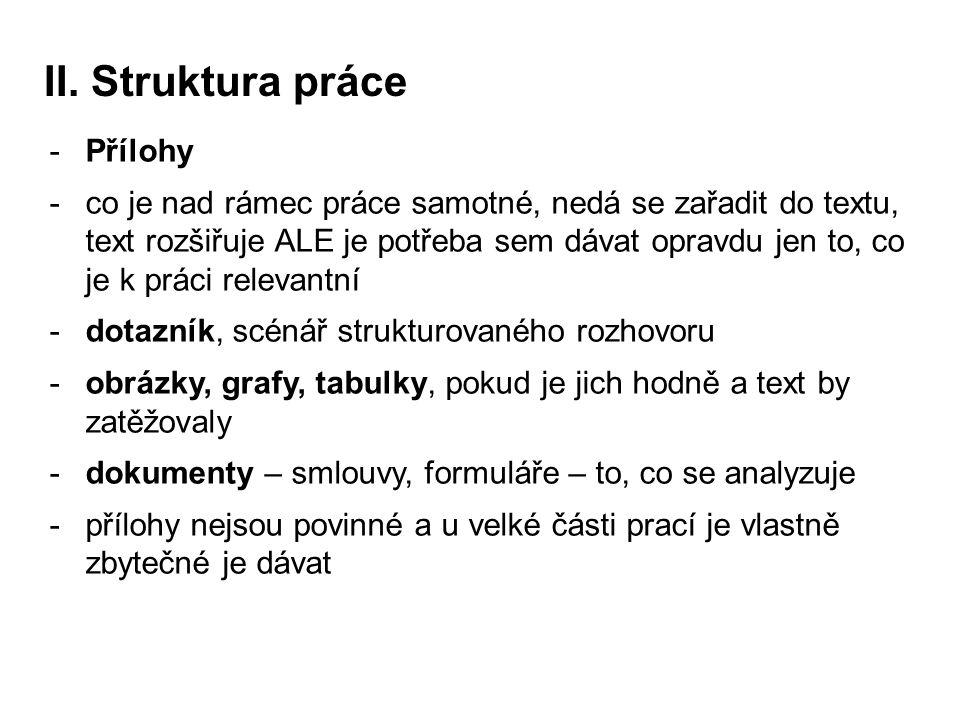 II. Struktura práce -Přílohy -co je nad rámec práce samotné, nedá se zařadit do textu, text rozšiřuje ALE je potřeba sem dávat opravdu jen to, co je k