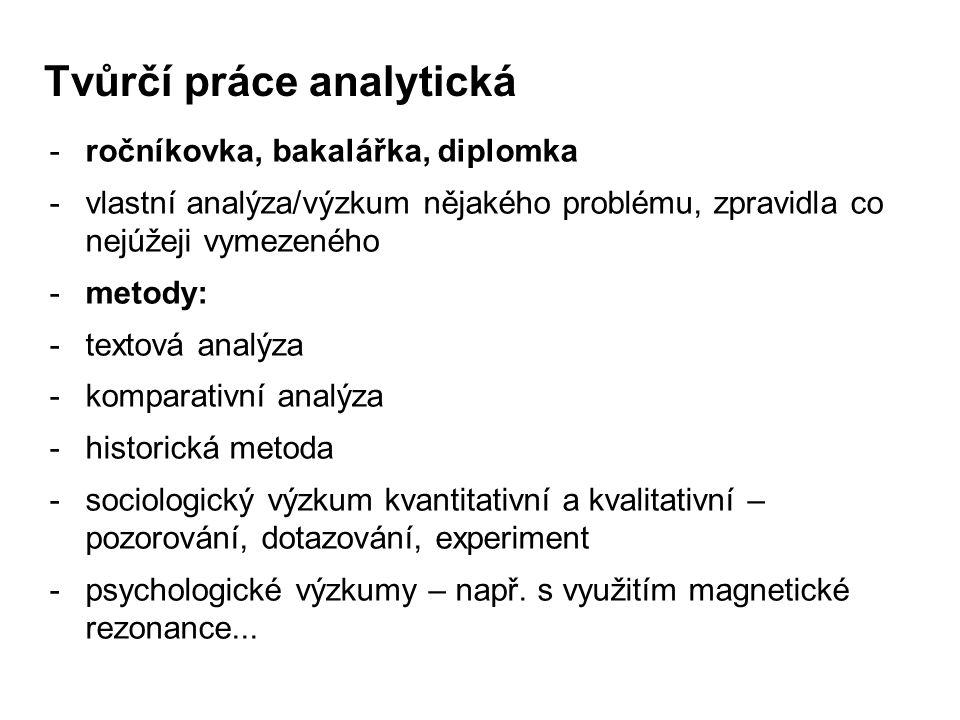 Tvůrčí práce analytická -ročníkovka, bakalářka, diplomka -vlastní analýza/výzkum nějakého problému, zpravidla co nejúžeji vymezeného -metody: -textová analýza -komparativní analýza -historická metoda -sociologický výzkum kvantitativní a kvalitativní – pozorování, dotazování, experiment -psychologické výzkumy – např.