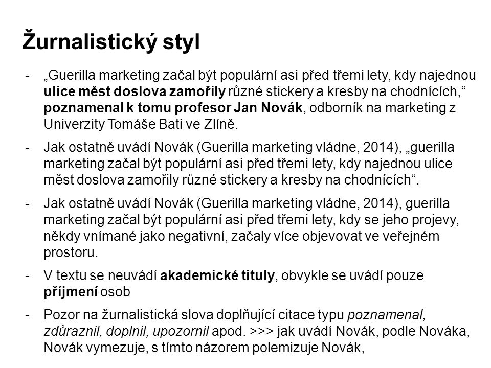 """Žurnalistický styl -""""Guerilla marketing začal být populární asi před třemi lety, kdy najednou ulice měst doslova zamořily různé stickery a kresby na chodnících, poznamenal k tomu profesor Jan Novák, odborník na marketing z Univerzity Tomáše Bati ve Zlíně."""