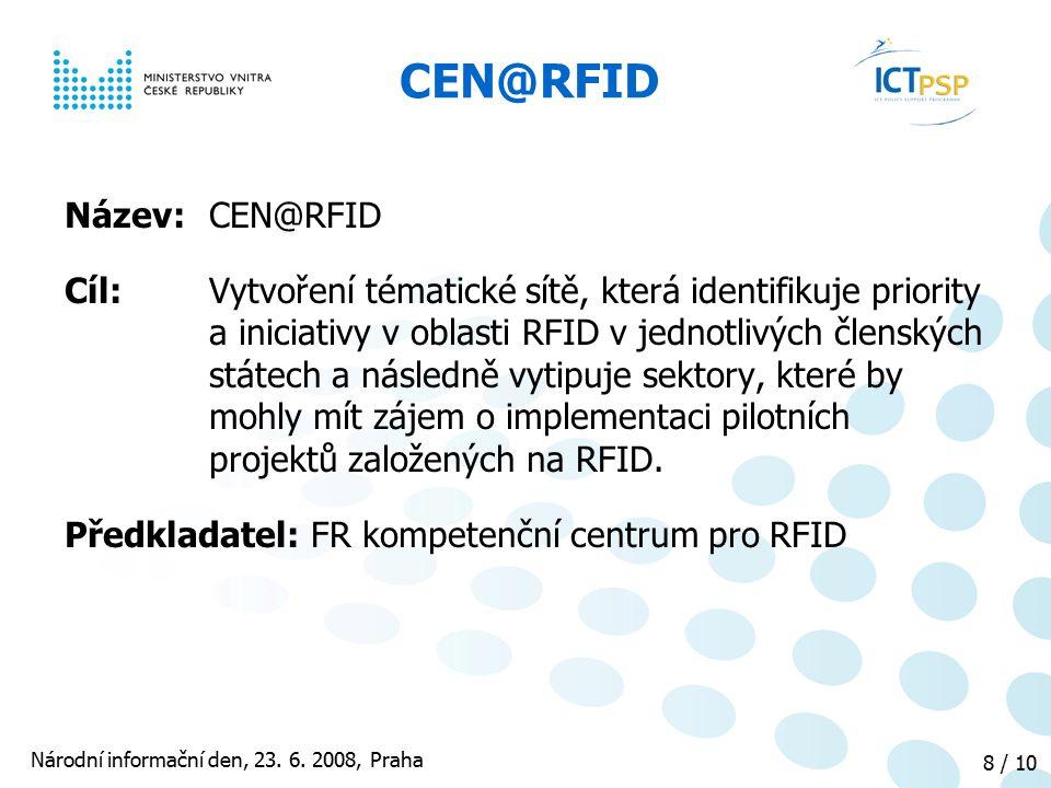 Národní informační den, 23. 6. 2008, Praha 8 / 10 CEN@RFID Název: CEN@RFID Cíl: Vytvoření tématické sítě, která identifikuje priority a iniciativy v o