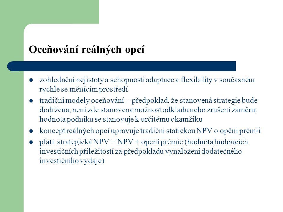 Oceňování reálných opcí zohlednění nejistoty a schopnosti adaptace a flexibility v současném rychle se měnícím prostředí tradiční modely oceňování - předpoklad, že stanovená strategie bude dodržena, není zde stanovena možnost odkladu nebo zrušení záměru; hodnota podniku se stanovuje k určitému okamžiku koncept reálných opcí upravuje tradiční statickou NPV o opční prémii platí:strategická NPV = NPV + opční prémie (hodnota budoucích investičních příležitostí za předpokladu vynaložení dodatečného investičního výdaje)