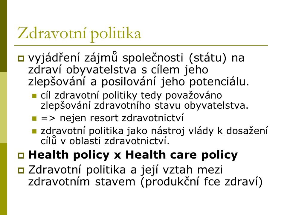 Prvky analýzy a kritéria hodnocení zdravotní politiky Prvky analýzy a tvorby zdravotní politiky Potůček (2005: 330-344) Kritéria hodnocení Potůček (2005: 329-330) Kritéria hodnocení Palfrey (2000: 58) zdravotnický systémcelospolečenské důsledkyefektivnost (effectiveness) principy, potřeby, hodnoty a veřejný zájem naplnění základního lidského práva na zdraví účinnost (efficiency) nástroje zdravotní politikyzdravotní stav obyvatelstva, dostupnost zdravotní péče ekvita (equity) financovánízdravotnické služby osobně přijatelné z hlediska pacienta akceptovatelnost (acceptability) obecné principy zdravotního pojištění řízení rizika výskytu nemocídostupnost (accessibility) ekonomická účinnost a udržitelnost, národohospodářská kritéria vhodnost (appropriateness)