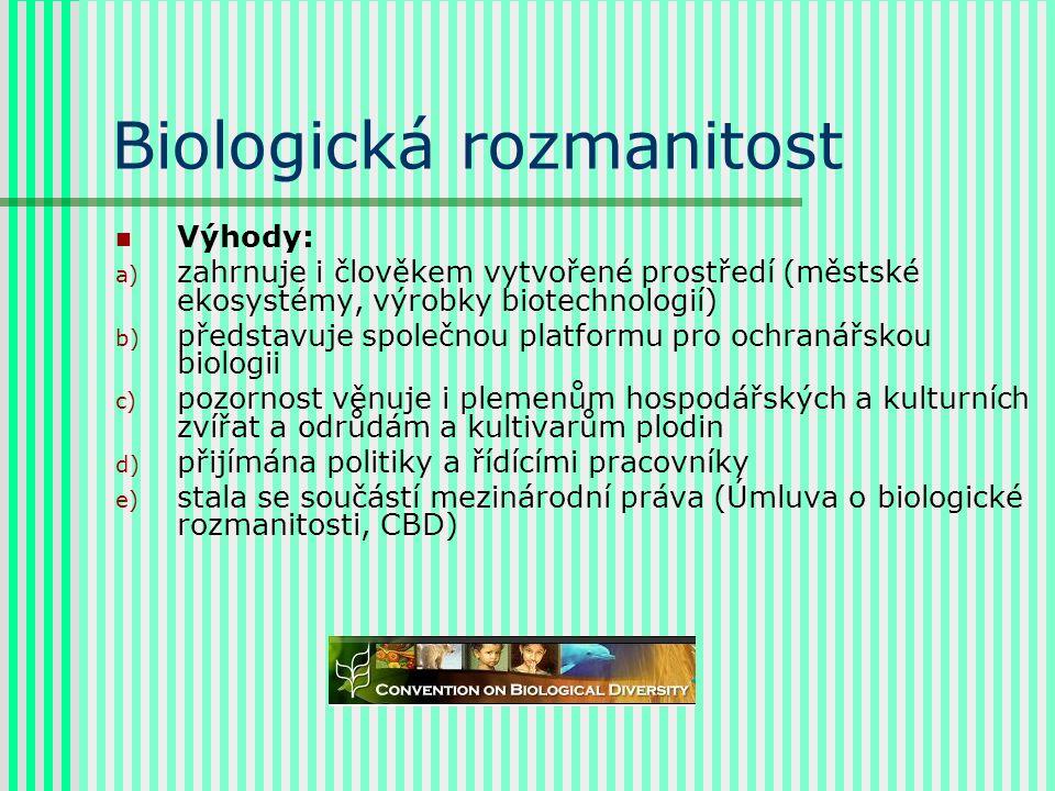 Biologická rozmanitost Výhody: a) zahrnuje i člověkem vytvořené prostředí (městské ekosystémy, výrobky biotechnologií) b) představuje společnou platformu pro ochranářskou biologii c) pozornost věnuje i plemenům hospodářských a kulturních zvířat a odrůdám a kultivarům plodin d) přijímána politiky a řídícími pracovníky e) stala se součástí mezinárodní práva (Úmluva o biologické rozmanitosti, CBD)