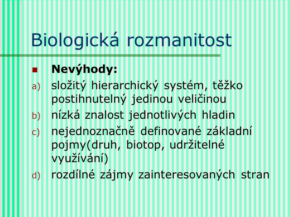 Biologická rozmanitost Nevýhody: a) složitý hierarchický systém, těžko postihnutelný jedinou veličinou b) nízká znalost jednotlivých hladin c) nejednoznačně definované základní pojmy(druh, biotop, udržitelné využívání) d) rozdílné zájmy zainteresovaných stran