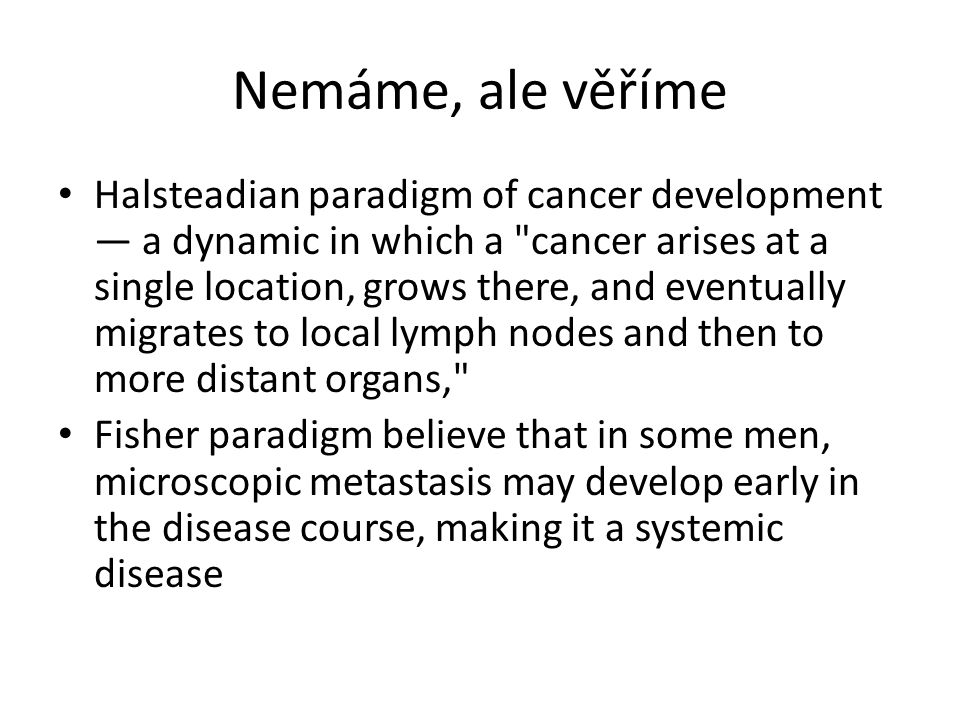 Nemáme, ale věříme Halsteadian paradigm of cancer development ― a dynamic in which a cancer arises at a single location, grows there, and eventually migrates to local lymph nodes and then to more distant organs, Fisher paradigm believe that in some men, microscopic metastasis may develop early in the disease course, making it a systemic disease