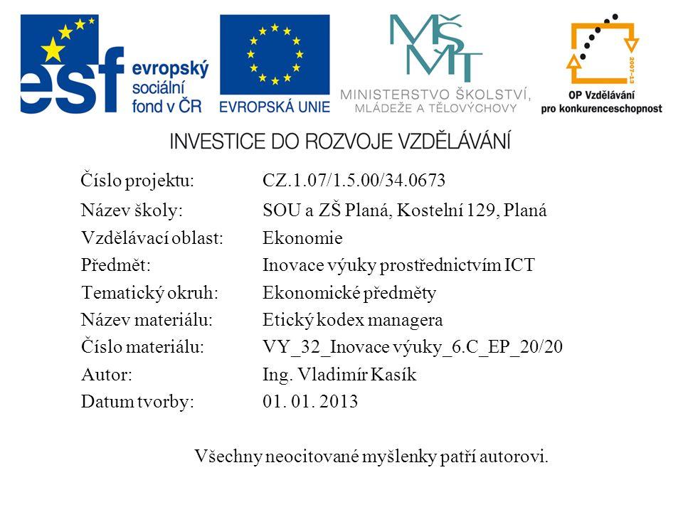 Číslo projektu:CZ.1.07/1.5.00/34.0673 Název školy:SOU a ZŠ Planá, Kostelní 129, Planá Vzdělávací oblast: Ekonomie Předmět:Inovace výuky prostřednictvím ICT Tematický okruh: Ekonomické předměty Název materiálu: Etický kodex managera Číslo materiálu:VY_32_Inovace výuky_6.C_EP_20/20 Autor: Ing.