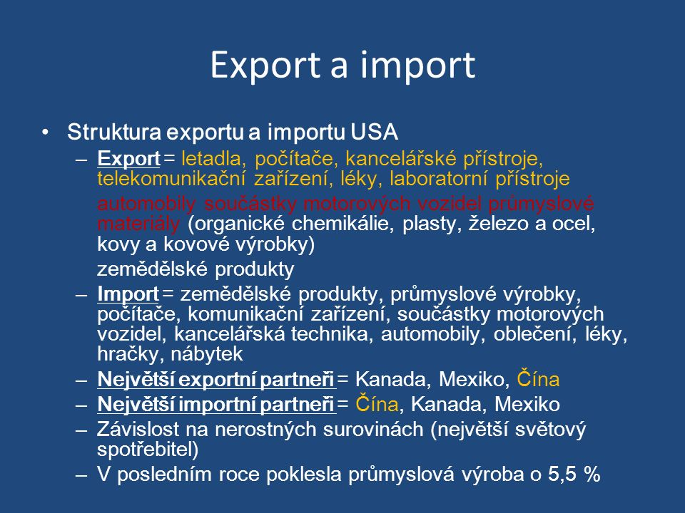 Export a import Struktura exportu a importu USA – Export = letadla, počítače, kancelářské přístroje, telekomunikační zařízení, léky, laboratorní přístroje automobily součástky motorových vozidel průmyslové materiály (organické chemikálie, plasty, železo a ocel, kovy a kovové výrobky) zemědělské produkty – Import = zemědělské produkty, průmyslové výrobky, počítače, komunikační zařízení, součástky motorových vozidel, kancelářská technika, automobily, oblečení, léky, hračky, nábytek – Největší exportní partneři = Kanada, Mexiko, Čína – Největší importní partneři = Čína, Kanada, Mexiko – Závislost na nerostných surovinách (největší světový spotřebitel) – V posledním roce poklesla průmyslová výroba o 5,5 %