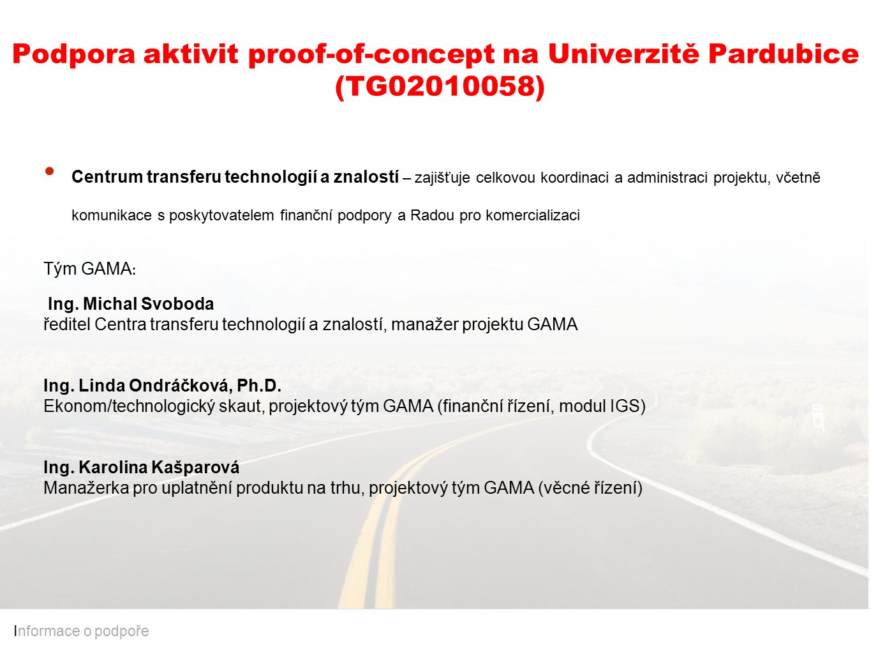 Podpora aktivit proof-of-concept na Univerzitě Pardubice (TG02010058) I nformace o podpoře Centrum transferu technologií a znalostí – zajišťuje celkovou koordinaci a administraci projektu, včetně komunikace s poskytovatelem finanční podpory a Radou pro komercializaci Tým GAMA : Ing.