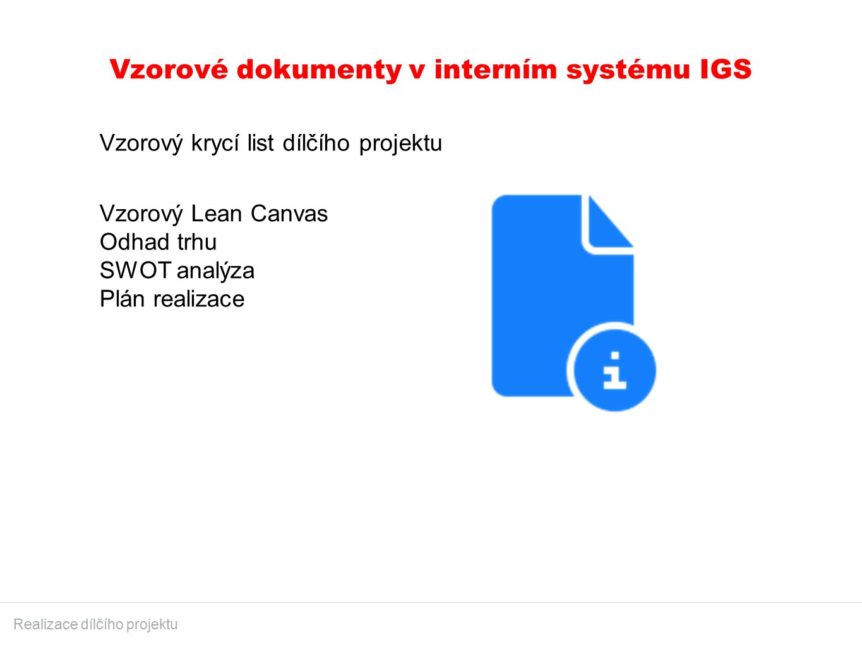 Vzorové dokumenty v interním systému IGS Realizace dílčího projektu Vzorový krycí list dílčího projektu Vzorový Lean Canvas Odhad trhu SWOT analýza Plán realizace