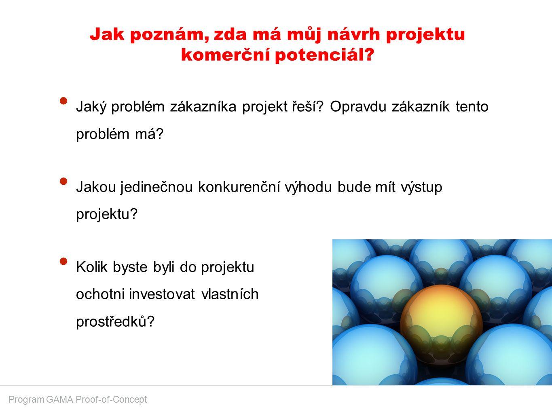 Jak poznám, zda má můj návrh projektu komerční potenciál? Program GAMA Proof-of-Concept Jaký problém zákazníka projekt řeší? Opravdu zákazník tento pr