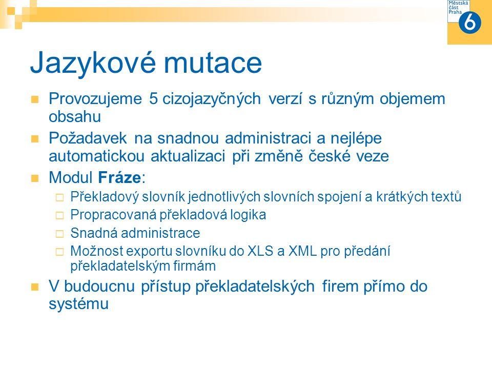 Jazykové mutace Provozujeme 5 cizojazyčných verzí s různým objemem obsahu Požadavek na snadnou administraci a nejlépe automatickou aktualizaci při změně české veze Modul Fráze:  Překladový slovník jednotlivých slovních spojení a krátkých textů  Propracovaná překladová logika  Snadná administrace  Možnost exportu slovníku do XLS a XML pro předání překladatelským firmám V budoucnu přístup překladatelských firem přímo do systému