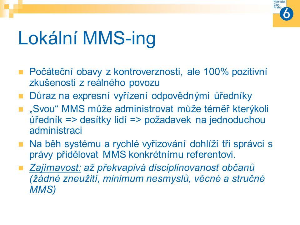 """Lokální MMS-ing Počáteční obavy z kontroverznosti, ale 100% pozitivní zkušenosti z reálného povozu Důraz na expresní vyřízení odpovědnými úředníky """"Svou MMS může administrovat může téměř kterýkoli úředník => desítky lidí => požadavek na jednoduchou administraci Na běh systému a rychlé vyřizování dohlíží tři správci s právy přidělovat MMS konkrétnímu referentovi."""