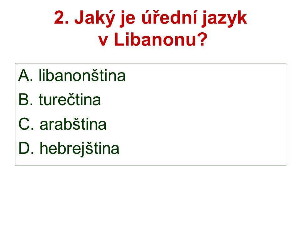 2. Jaký je úřední jazyk v Libanonu A. libanonština B. turečtina C. arabština D. hebrejština