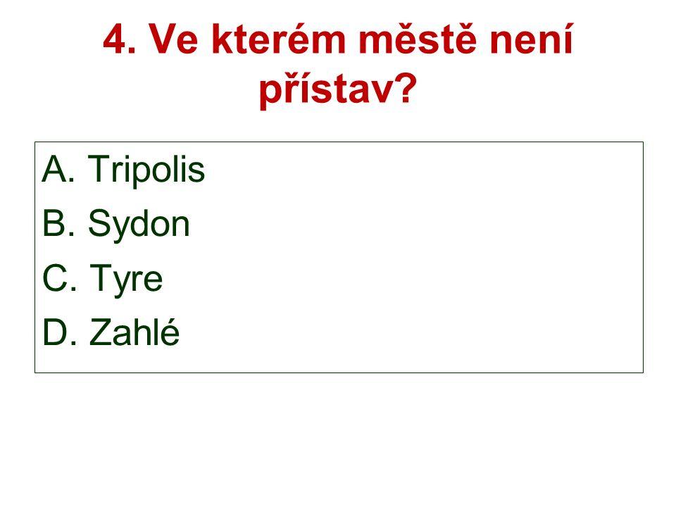 4. Ve kterém městě není přístav A. Tripolis B. Sydon C. Tyre D. Zahlé