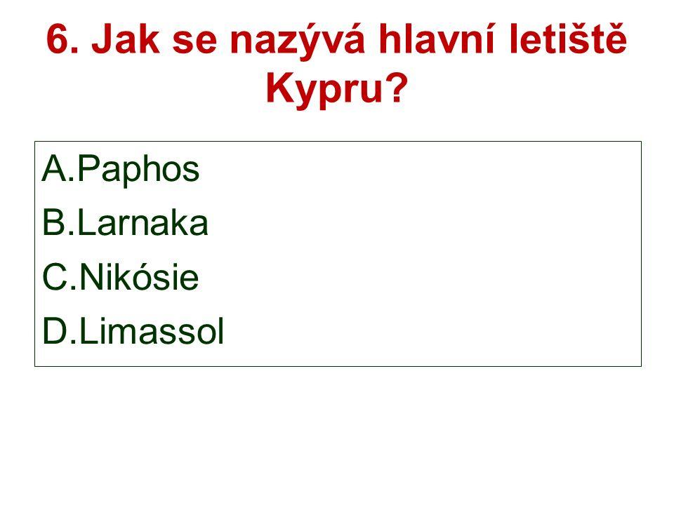 6. Jak se nazývá hlavní letiště Kypru A.Paphos B.Larnaka C.Nikósie D.Limassol