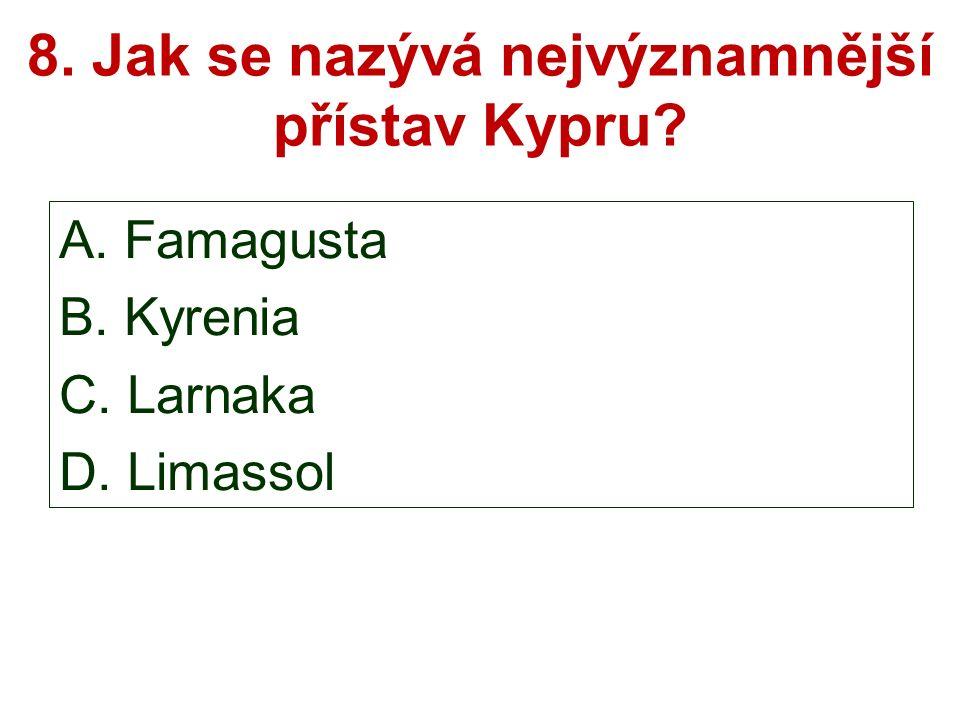 8. Jak se nazývá nejvýznamnější přístav Kypru A. Famagusta B. Kyrenia C. Larnaka D. Limassol