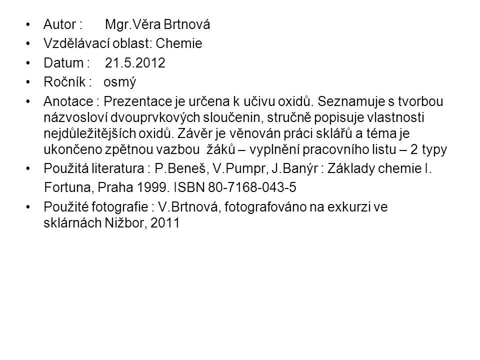 Autor : Mgr.Věra Brtnová Vzdělávací oblast: Chemie Datum : 21.5.2012 Ročník : osmý Anotace : Prezentace je určena k učivu oxidů.