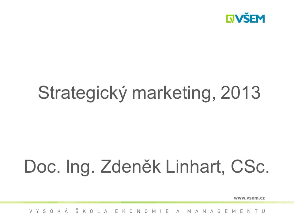 Strategický marketing, 2013 Doc. Ing. Zdeněk Linhart, CSc.