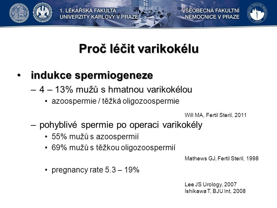 Proč léčit varikokélu indukce spermiogenezeindukce spermiogeneze –4 – 13% mužů s hmatnou varikokélou azoospermie / těžká oligozoospermie –pohyblivé spermie po operaci varikokély 55% mužů s azoospermií 69% mužů s těžkou oligozoospermií pregnancy rate 5.3 – 19% Will MA, Fertil Steril, 2011 Mathews GJ, Fertil Steril, 1998 Lee JS Urology, 2007 Ishikawa T, BJU Int, 2008