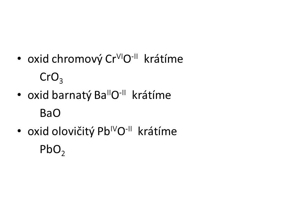 oxid chromový Cr VI O -II krátíme CrO 3 oxid barnatý Ba II O -II krátíme BaO oxid olovičitý Pb IV O -II krátíme PbO 2