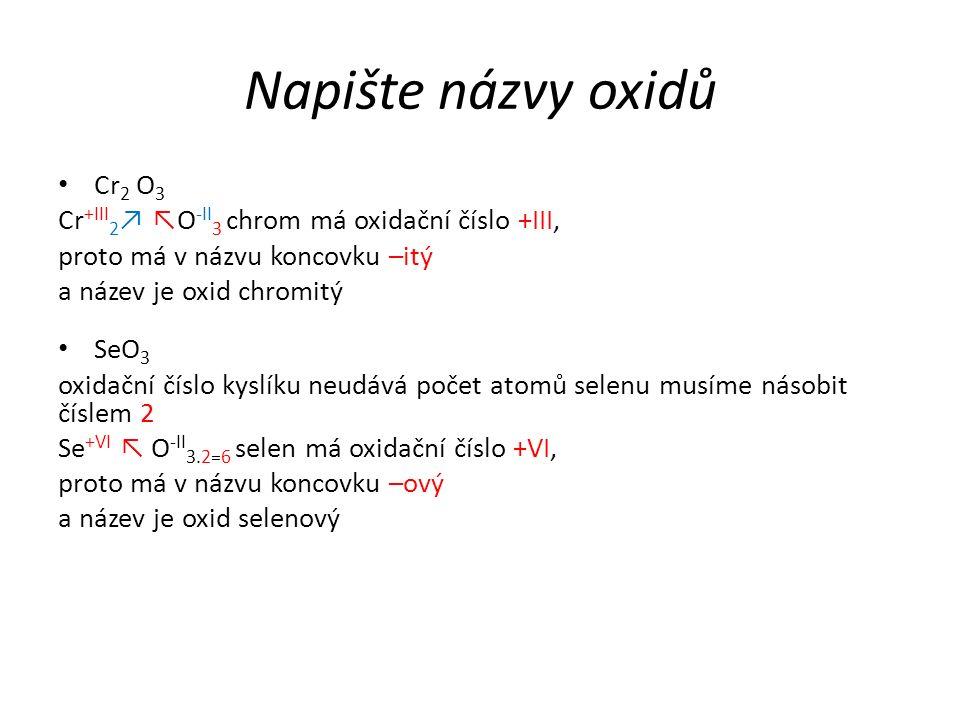 Napište názvy oxidů Cr 2 O 3 Cr +III 2 ↗ ↖O -II 3 chrom má oxidační číslo +III, proto má v názvu koncovku –itý a název je oxid chromitý SeO 3 oxidační