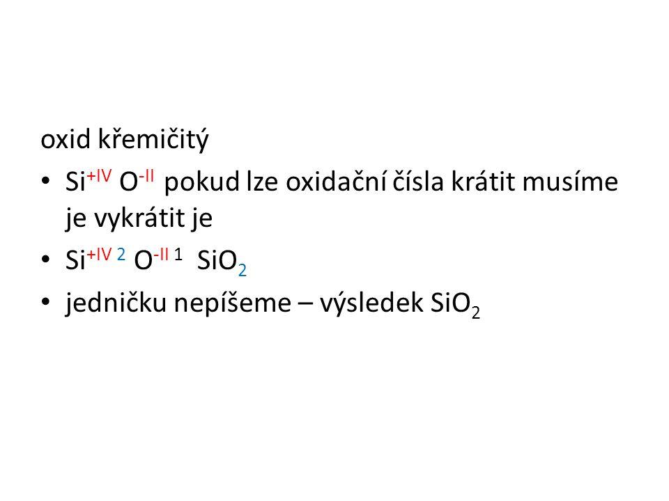 oxid křemičitý Si +IV O -II pokud lze oxidační čísla krátit musíme je vykrátit je Si +IV 2 O -II 1 SiO 2 jedničku nepíšeme – výsledek SiO 2