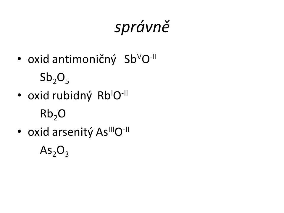 správně oxid antimoničný Sb V O -II Sb 2 O 5 oxid rubidný Rb I O -II Rb 2 O oxid arsenitý As III O -II As 2 O 3