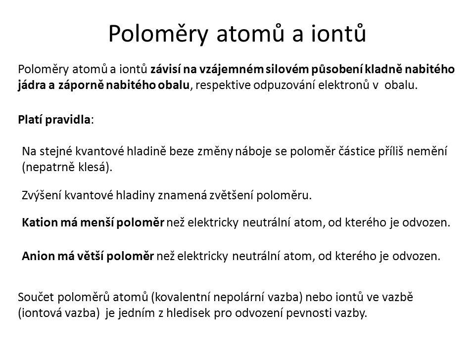 Poloměry atomů a iontů Poloměry atomů a iontů závisí na vzájemném silovém působení kladně nabitého jádra a záporně nabitého obalu, respektive odpuzová