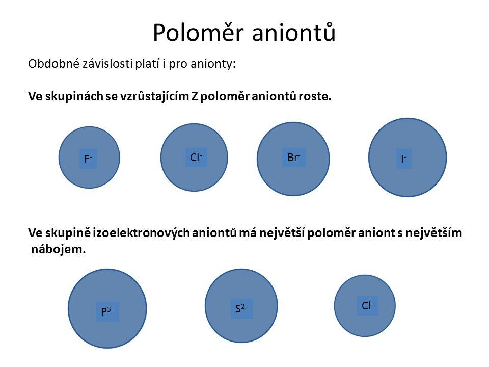 Poloměr aniontů Obdobné závislosti platí i pro anionty: Ve skupinách se vzrůstajícím Z poloměr aniontů roste. F-F- Cl - Br - I-I- Ve skupině izoelektr